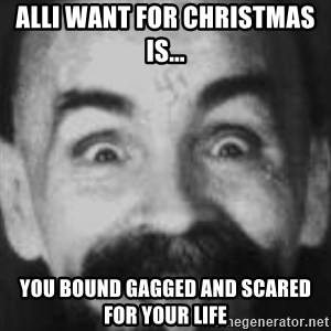 Charles Manson - ALLI WANT FOR CHRISTMAS IS... YOU BOUND GAGGED AND SCARED FOR YOUR LIFE