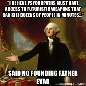 """george washington - """"I Believe psychopaths must have access to futuristic weapons that can kill dozens OF PEOPLE in minutes..."""" SAID NO FOUNDING FATHER EVAR"""