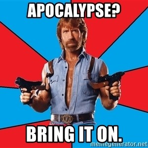 Chuck Norris  - apocalypse? Bring it on.