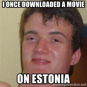 really high guy - I once downloaded a movie ON ESTONIA