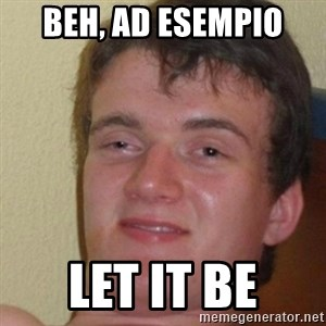 really high guy - Beh, ad esempio  let it be
