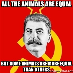 Stalin Says - ALL THE ANIMALS ARE EQUAL BUT SOME ANIMALS ARE MORE EQUaL THAN OTHERS