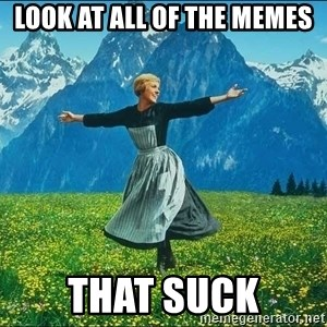 Look at all the things - look at all of the memes that suck