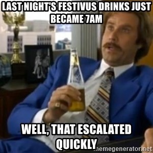 That escalated quickly-Ron Burgundy - last night's festivus drinks just became 7am well, that escalated quickly