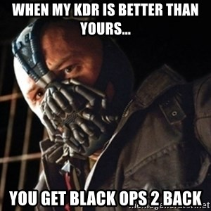 Only then you have my permission to die - When my Kdr is better than yours... You Get black ops 2 back