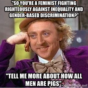 """Willy Wonka - """"so you're a feminist fighting righteously against inequality and gender-based discrimination?"""" """"Tell me more about how all men are pigs""""."""