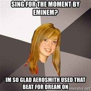 Musically Oblivious 8th Grader - Sing for the moment by eminem? Im so glad aerosmith used that beat for dream on
