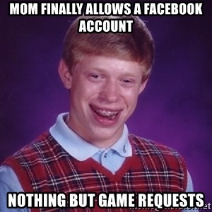 Bad Luck Brian - Mom finally allows a facebook account nothing but game requests