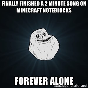 Forever Alone - Finally finished a 2 minute song on minecraft noteblocks forever alone