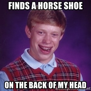 Bad Luck Brian - Finds a horse shoe  on the back of my head