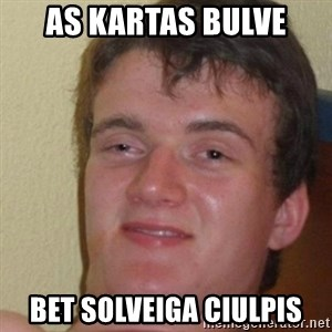 really high guy - As kartas bulve bet solveiga ciulpis