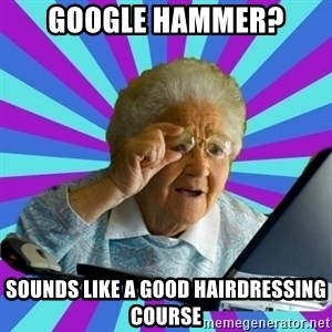 old lady - google hammer? sounds like a good hairdressing course