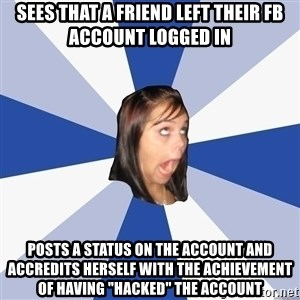 "Annoying Facebook Girl - Sees that a friend left their Fb account logged in posts a status on the account and accredits herself with the achievement of having ""hacked"" the account"