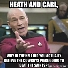 Captain Picard - Heath and carl, why in the hell did you actually believe the cowboys were going to beat the saints?!