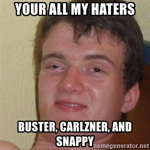 really high guy - Your all my haters buster, Carlzner, and snappy