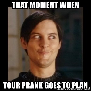 Tobey_Maguire - THAT MOMENT WHEN YOUR PRANK GOES TO PLAN
