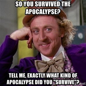 """Willy Wonka - so you survived the apocalypse? tell me, exactly what kind of apocalypse did you """"survive""""?"""