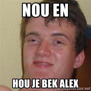 really high guy - NOU EN HOU JE BEK ALEX