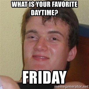 Stoner Stanley - What is your favorite daytime? Friday