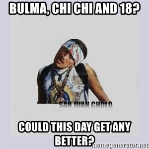 san juan cholo - BULMA, CHI CHI AND 18? COULD THIS DAY GET ANY BETTER?