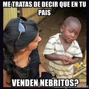 Skeptical third-world kid - me tratas de decir que en tu pais  venden nebritos?