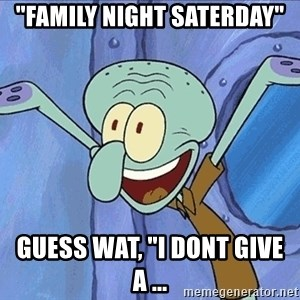 "Guess What Squidward - ""family night saterday"" guess wat, ""i dont give a ..."