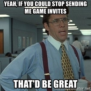 Bill Lumbergh - yeah, if you could stop sending me game invites that'd be great