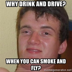 really high guy - why drink and drive? when you can smoke and fly?