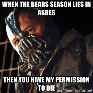 Only then you have my permission to die - WHEN THE BEARS SEASON LIES IN ASHES THEN YOU HAVE MY PERMISSION TO DIE