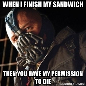 Only then you have my permission to die - when i finish my sandwich then you have my permission to die