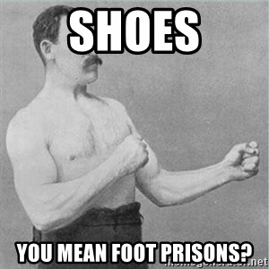 old man boxer  - SHOES You mean foot prisons?