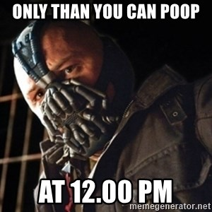 Only then you have my permission to die - ONLY THAN YOU CAN POOP AT 12.00 PM