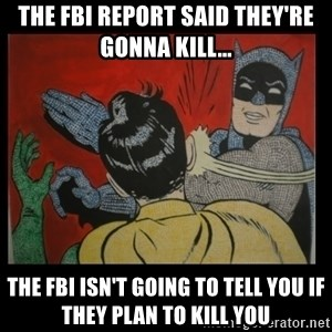 Batman Slappp - The fbi report said they're gonna kill... the fbi isn't going to tell you if they plan to kill you