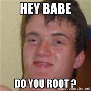really high guy - HEY BABE DO YOU ROOT ?