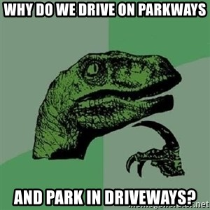 Philosoraptor - why do we drive on parkways and park in driveways?