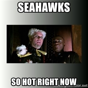 So hot right now - Seahawks  So hot right now