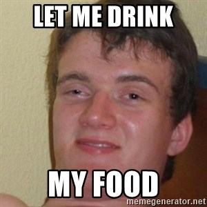 really high guy - Let me drink  my food