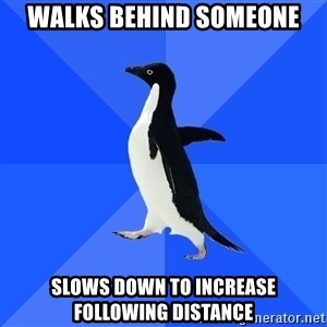 Socially Awkward Penguin - Walks behind someone slows down to increase following distance