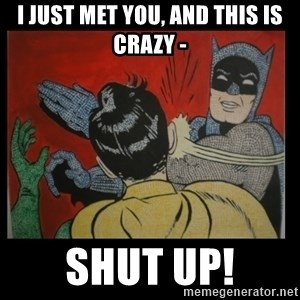 Batman Slappp - i just met you, and this is crazy - shut up!