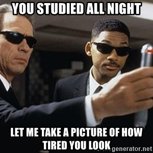men in black - you studied all night let me take a picture of how tired you look