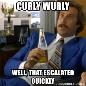 That escalated quickly-Ron Burgundy - curly wurly well, that ESCALATED quickly