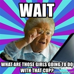 old lady - Wait  what are those girls going to do with that cup?