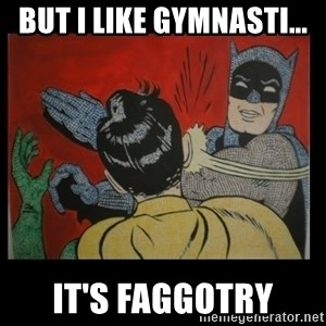 Batman Slappp - BUT I LIKE GYMNASTI... It's FAGGOTRY