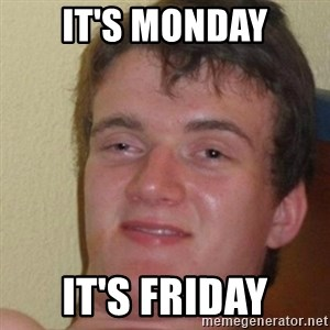 really high guy - it's monday it's friday