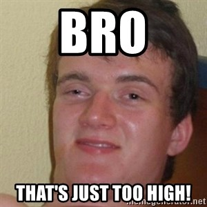 really high guy - BRO THAT'S JUST TOO HIGH!
