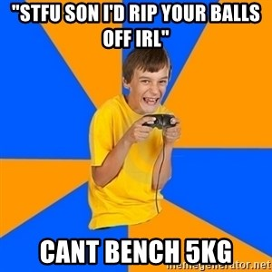 "Annoying Gamer Kid - ""Stfu son i'd rip your Balls off irl"" Cant bench 5kg"