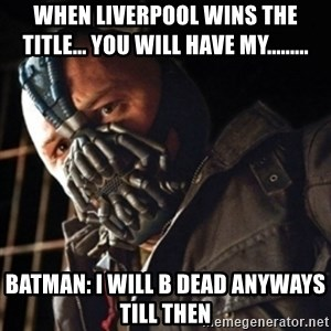 Only then you have my permission to die - When Liverpool wins the title... You Will Have My.........  BATMAN: I will B dead anyways till then