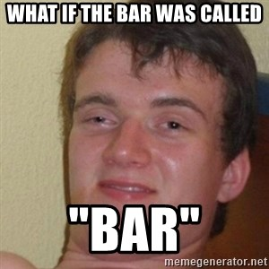 """really high guy - What if the Bar was called """"bar"""""""