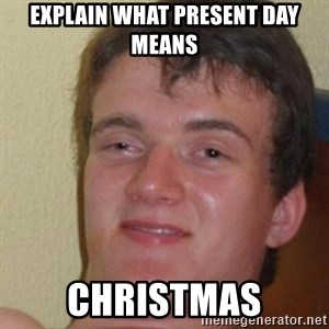 really high guy - explain what present day means christmas