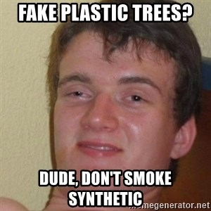 really high guy - Fake Plastic Trees? dude, don't smoke synthetic